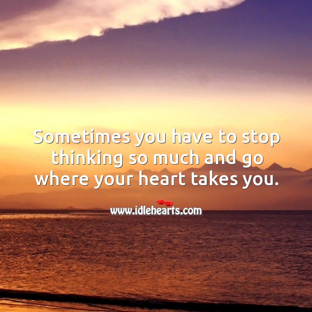 Sometimes you have to stop thinking so much and go where your heart takes you. Image