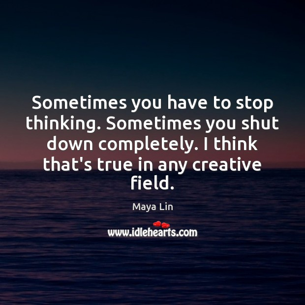 Sometimes you have to stop thinking. Sometimes you shut down completely. I Maya Lin Picture Quote