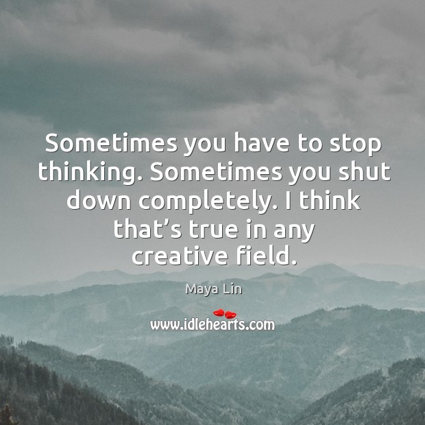 Sometimes you have to stop thinking. Sometimes you shut down completely. I think that's true in any creative field. Maya Lin Picture Quote