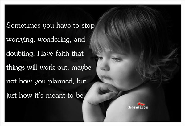 Sometimes You Have To Stop Worrying, Wondering, And Doubting…