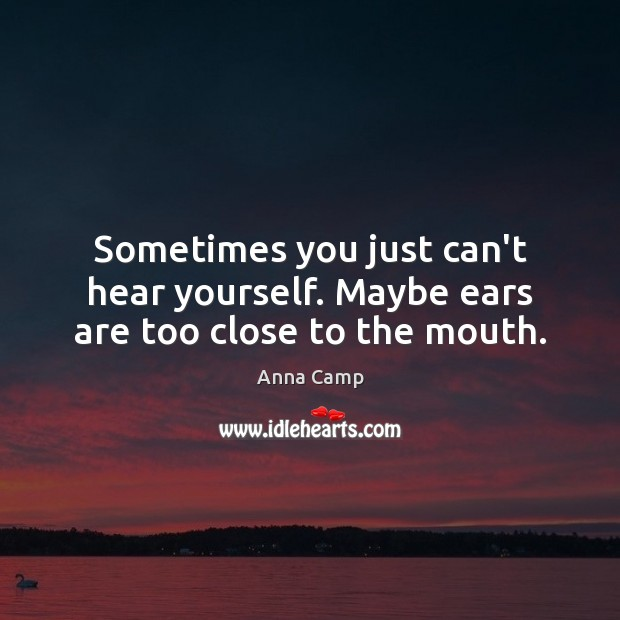 Image, Sometimes you just can't hear yourself. Maybe ears are too close to the mouth.