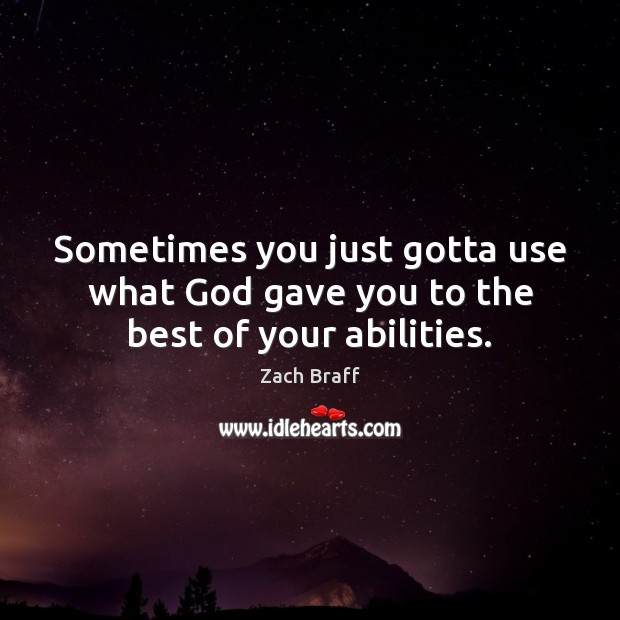Sometimes you just gotta use what God gave you to the best of your abilities. Zach Braff Picture Quote