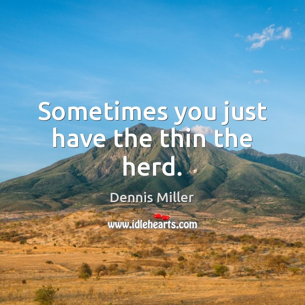 Sometimes you just have the thin the herd. Dennis Miller Picture Quote