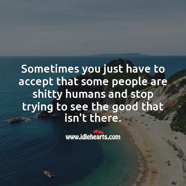 Sometimes you just have to accept that some people are unworthy. Accept Quotes Image