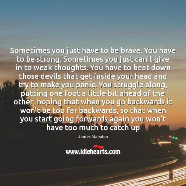 Sometimes you just have to be brave. You have to be strong. Strong Quotes Image