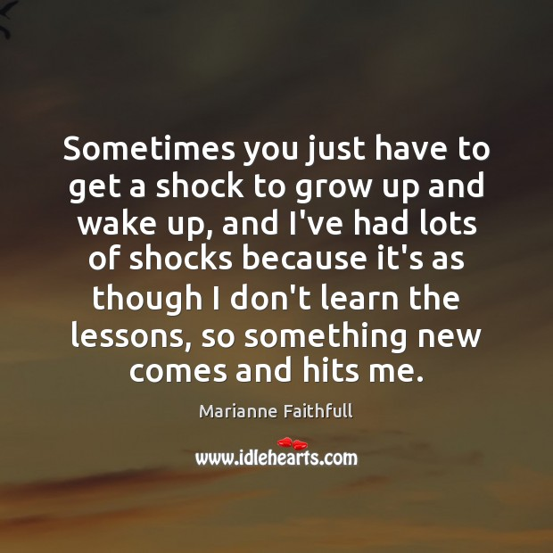 Sometimes you just have to get a shock to grow up and Marianne Faithfull Picture Quote