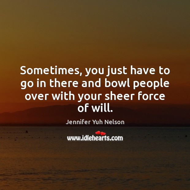 Sometimes, you just have to go in there and bowl people over Jennifer Yuh Nelson Picture Quote