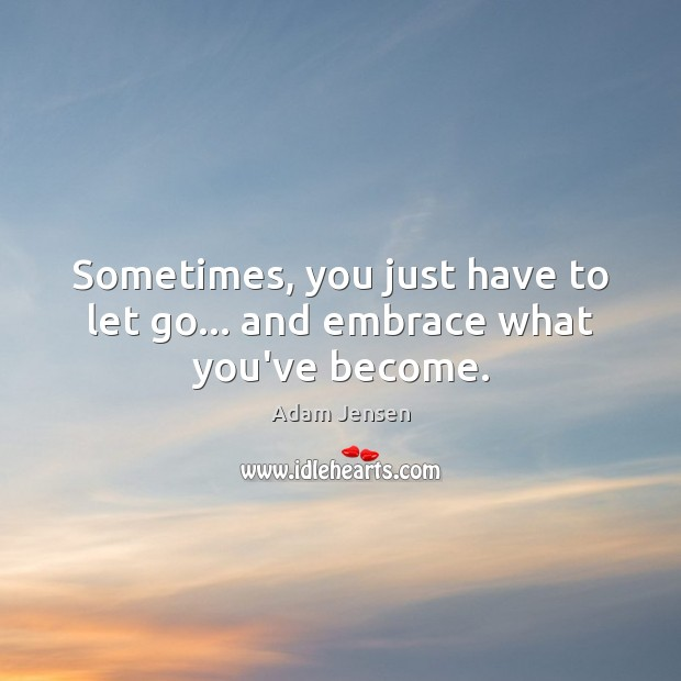 Image, Sometimes, you just have to let go… and embrace what you've become.