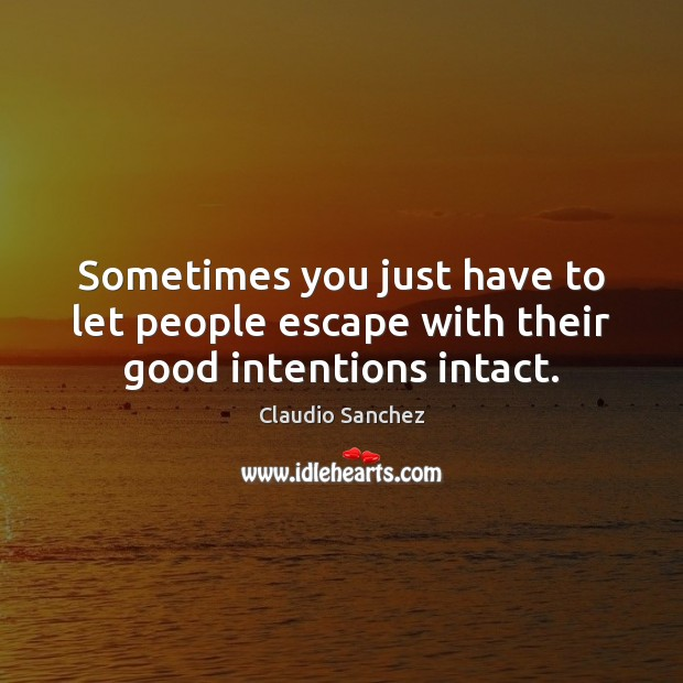 Sometimes you just have to let people escape with their good intentions intact. Good Intentions Quotes Image