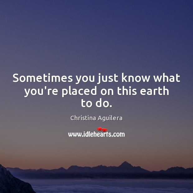 Sometimes you just know what you're placed on this earth to do. Christina Aguilera Picture Quote