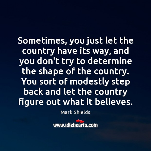 Sometimes, you just let the country have its way, and you don't Mark Shields Picture Quote