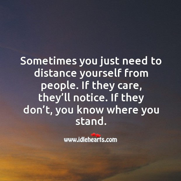 Sometimes you just need to distance yourself from people. If they care, they'll notice. Image