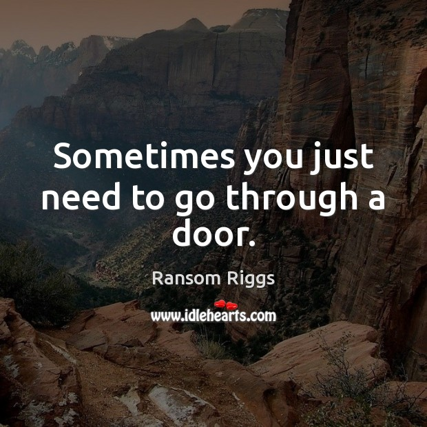 Ransom Riggs Picture Quote image saying: Sometimes you just need to go through a door.