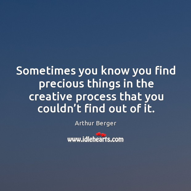 Sometimes you know you find precious things in the creative process that you couldn't find out of it. Image