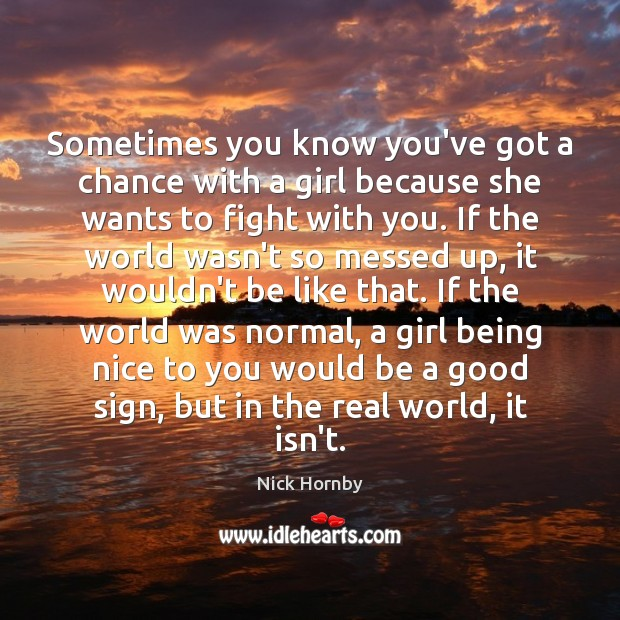 Sometimes you know you've got a chance with a girl because she Nick Hornby Picture Quote