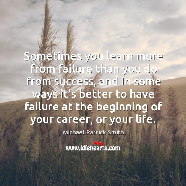 Sometimes you learn more from failure than you do from success, and in some ways it's better Image