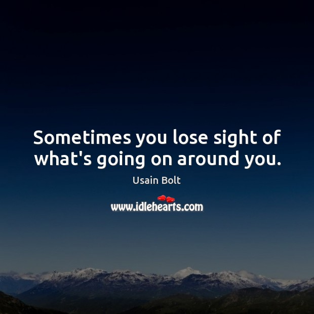 Sometimes you lose sight of what's going on around you. Usain Bolt Picture Quote