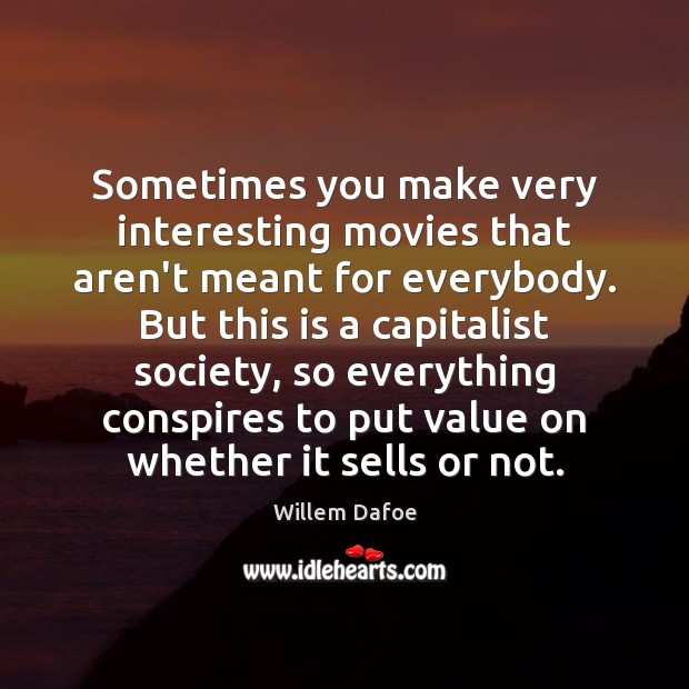 Sometimes you make very interesting movies that aren't meant for everybody. But Willem Dafoe Picture Quote