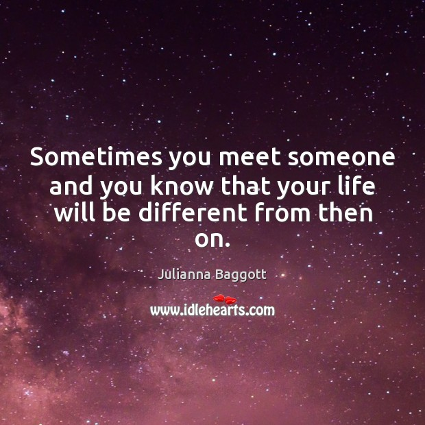 Sometimes you meet someone and you know that your life will be different from then on. Julianna Baggott Picture Quote