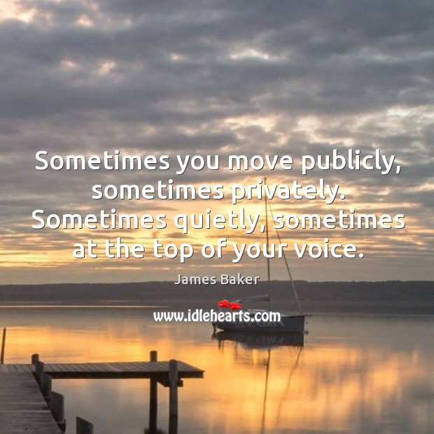Sometimes you move publicly, sometimes privately. Sometimes quietly, sometimes at the top of your voice. Image
