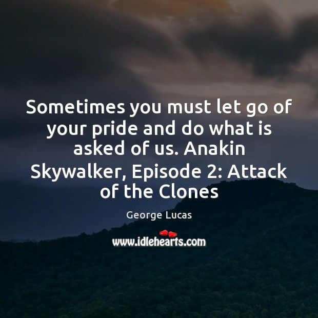 Sometimes you must let go of your pride and do what is George Lucas Picture Quote