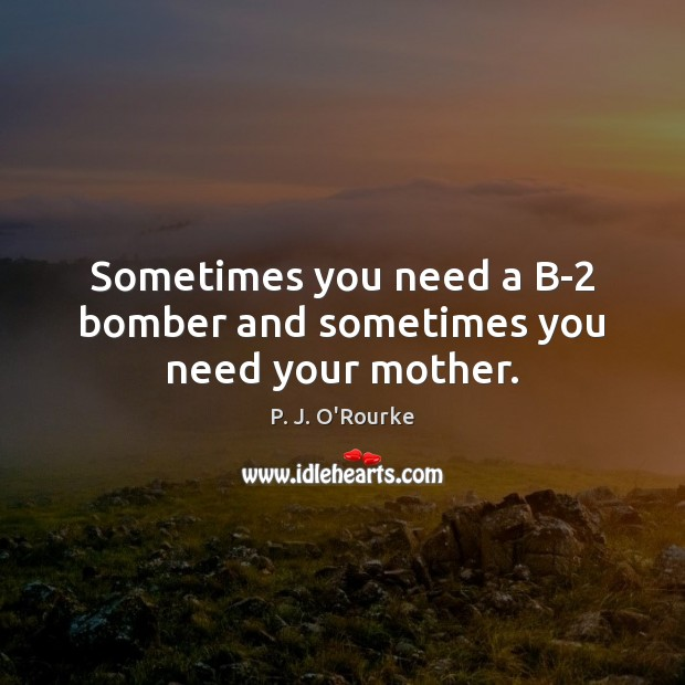 Sometimes you need a B-2 bomber and sometimes you need your mother. Image