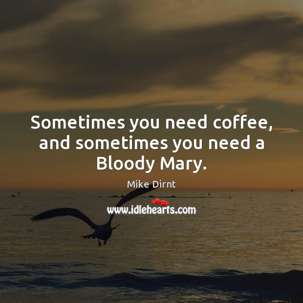 Sometimes you need coffee, and sometimes you need a Bloody Mary. Mike Dirnt Picture Quote