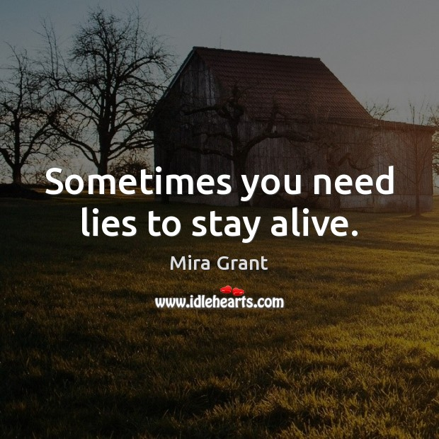 Sometimes you need lies to stay alive. Mira Grant Picture Quote