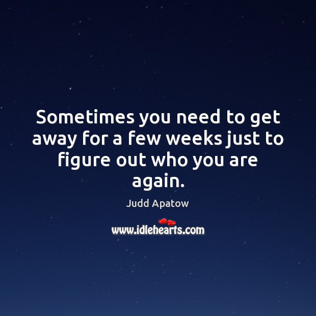 Judd Apatow Picture Quote image saying: Sometimes you need to get away for a few weeks just to figure out who you are again.