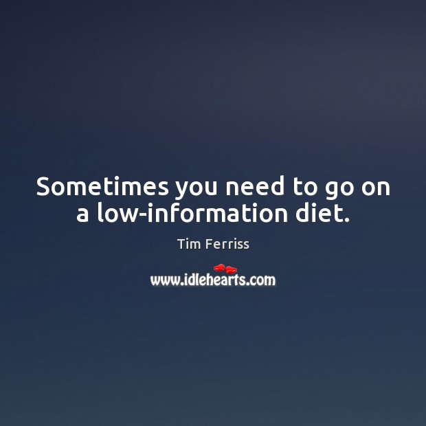 Sometimes you need to go on a low-information diet. Tim Ferriss Picture Quote