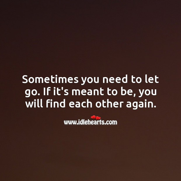 Sometimes you need to let go. If it's meant to be, you will find each other again. Let Go Quotes Image