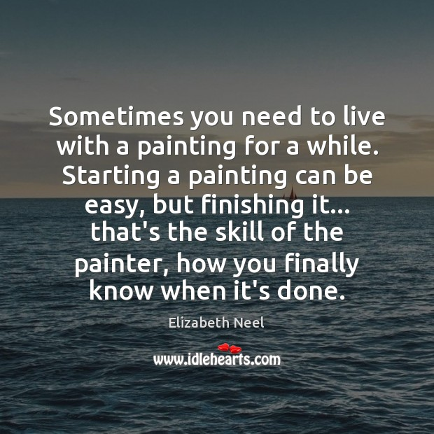 Sometimes you need to live with a painting for a while. Starting Elizabeth Neel Picture Quote