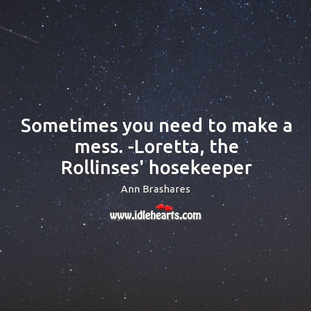 Sometimes you need to make a mess. -Loretta, the Rollinses' hosekeeper Image