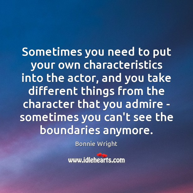 Sometimes you need to put your own characteristics into the actor, and Bonnie Wright Picture Quote
