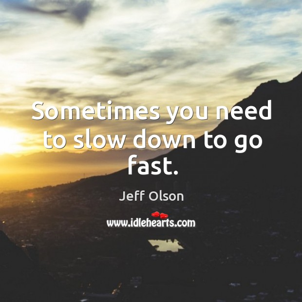 Sometimes you need to slow down to go fast. Image