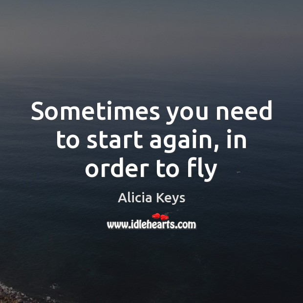 Sometimes you need to start again, in order to fly Alicia Keys Picture Quote