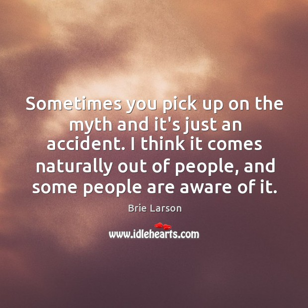 Sometimes you pick up on the myth and it's just an accident. Image