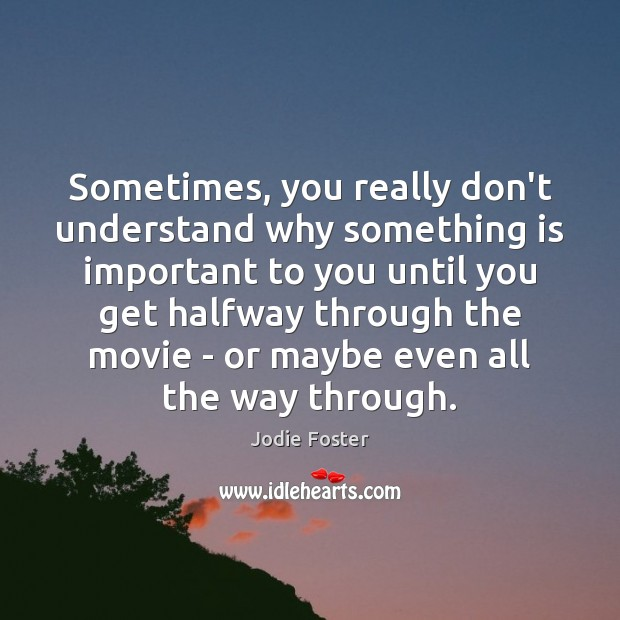 Sometimes, you really don't understand why something is important to you until Jodie Foster Picture Quote