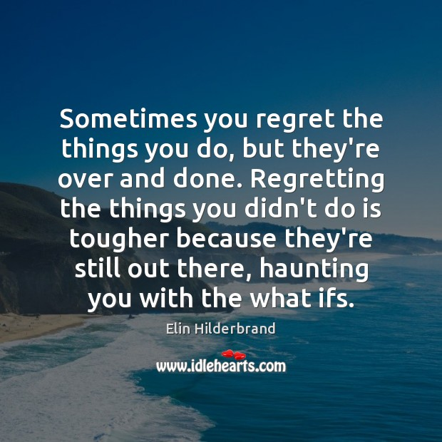 Sometimes you regret the things you do, but they're over and done. Image