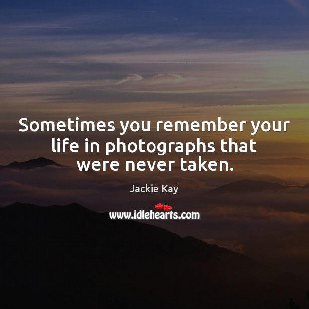 Sometimes you remember your life in photographs that were never taken. Image