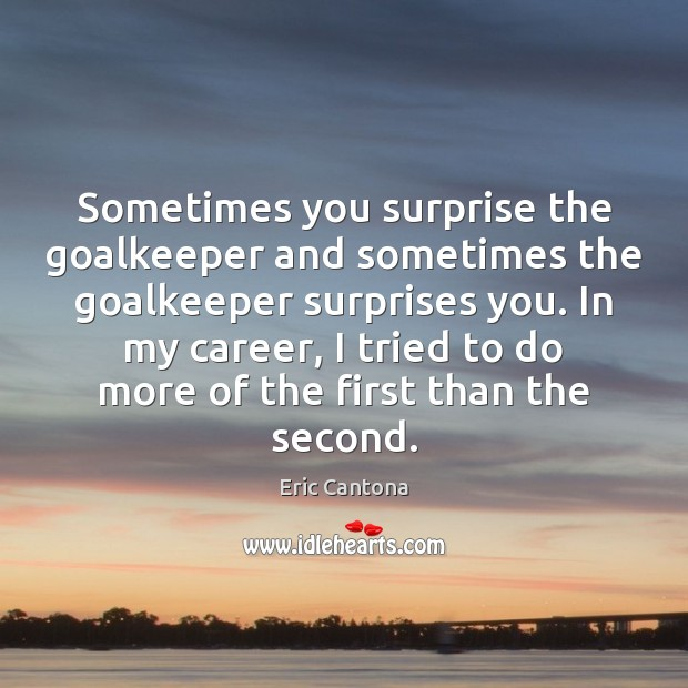 Sometimes you surprise the goalkeeper and sometimes the goalkeeper surprises you. In Eric Cantona Picture Quote