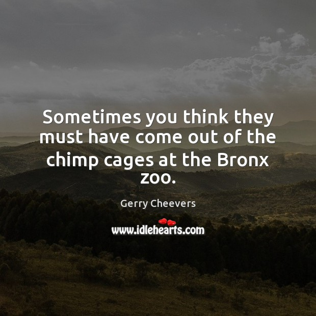 Sometimes you think they must have come out of the chimp cages at the Bronx zoo. Image