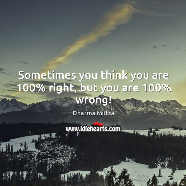 Sometimes you think you are 100% right, but you are 100% wrong! Image