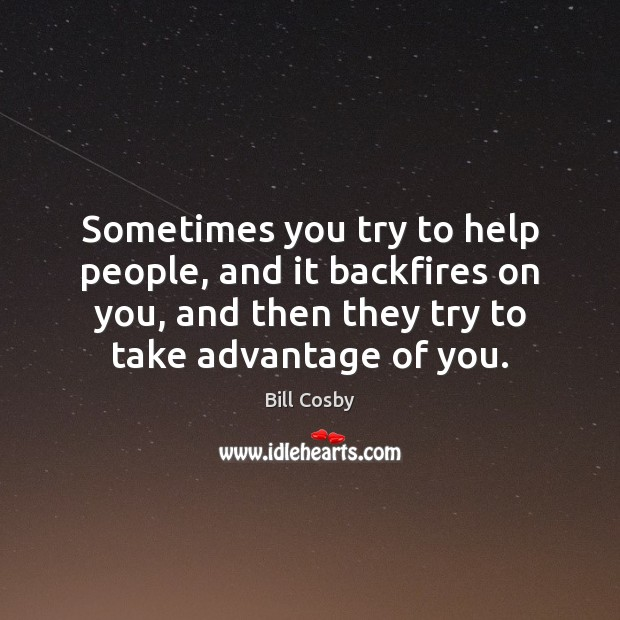Sometimes you try to help people, and it backfires on you, and Bill Cosby Picture Quote