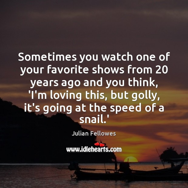 Sometimes you watch one of your favorite shows from 20 years ago and Julian Fellowes Picture Quote