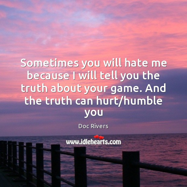 Sometimes you will hate me because I will tell you the truth Image