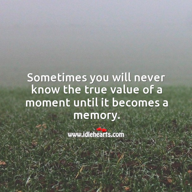 Image, Sometimes you will never know the true value of a moment until it becomes a memory.