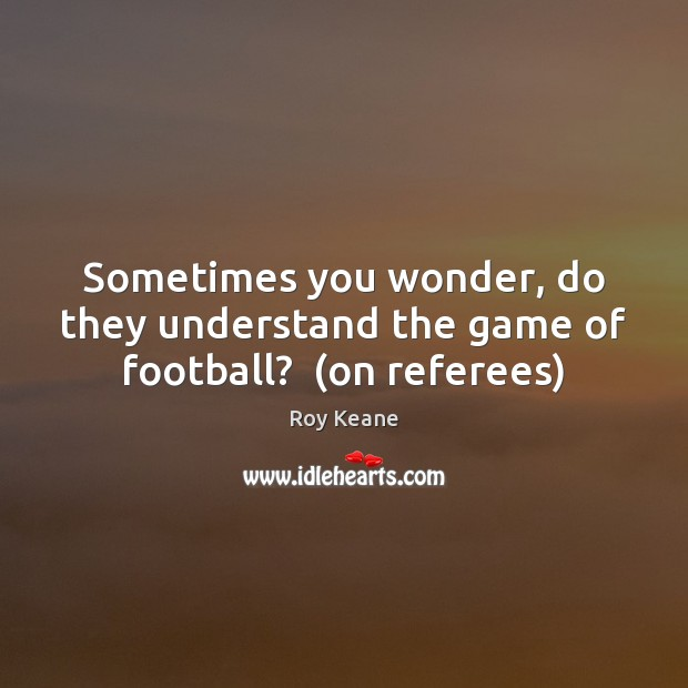 Sometimes you wonder, do they understand the game of football?  (on referees) Roy Keane Picture Quote