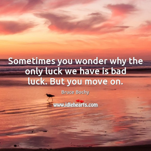 Image, Sometimes you wonder why the only luck we have is bad luck. But you move on.