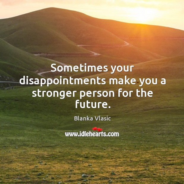 Sometimes your disappointments make you a stronger person for the future. Image